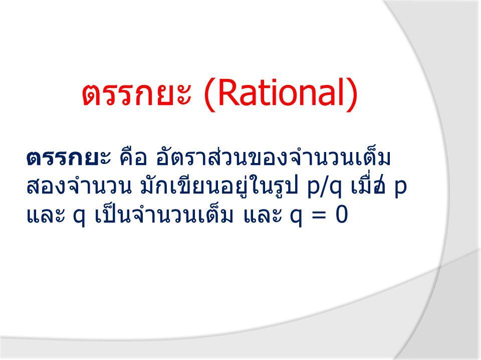 ตรรกยะ (Rational) ตรรกยะ คือ อัตราส่วนของจำนวนเต็ม สองจำนวน มักเขียนอยู่ในรูป p/q เมื่อ p และ q เป็นจำนวนเต็ม และ q = 0 /