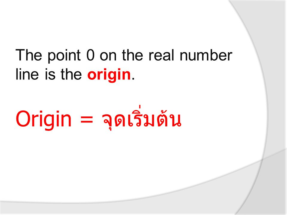 The point 0 on the real number line is the origin. Origin = จุดเริ่มต้น