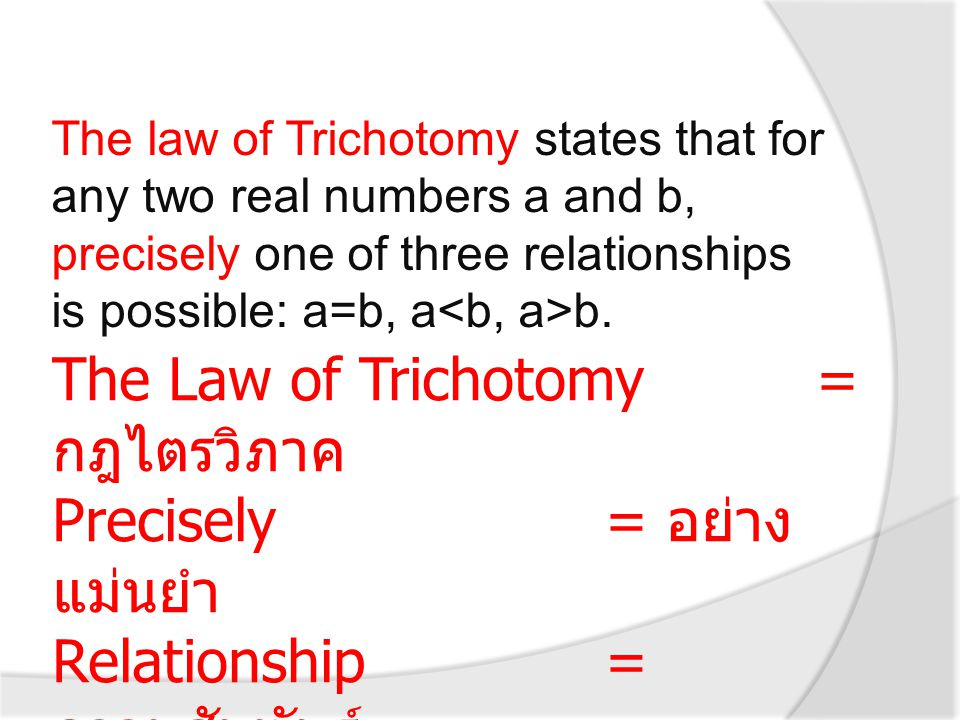 The law of Trichotomy states that for any two real numbers a and b, precisely one of three relationships is possible: a=b, a b. The Law of Trichotomy