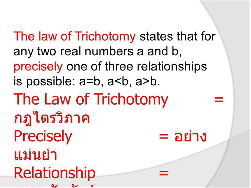กฎไตรวิภาค (The Law of Trichotomy) กฎไตรวิภาค คือ ถ้า a ∈ R และ b ∈ R แล้ว a = b หรือ a b อย่างใดอย่างหนึ่งและเพียงอย่างเดียว