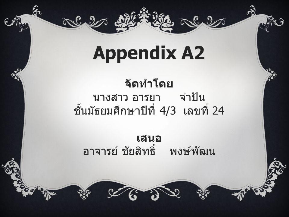 Appendix A2 จัดทำโดย นางสาว อารยาจำปัน ชั้นมัธยมศึกษาปีที่ 4/3 เลขที่ 24 เสนอ อาจารย์ ชัยสิทธิ์ พงษ์พัฒน
