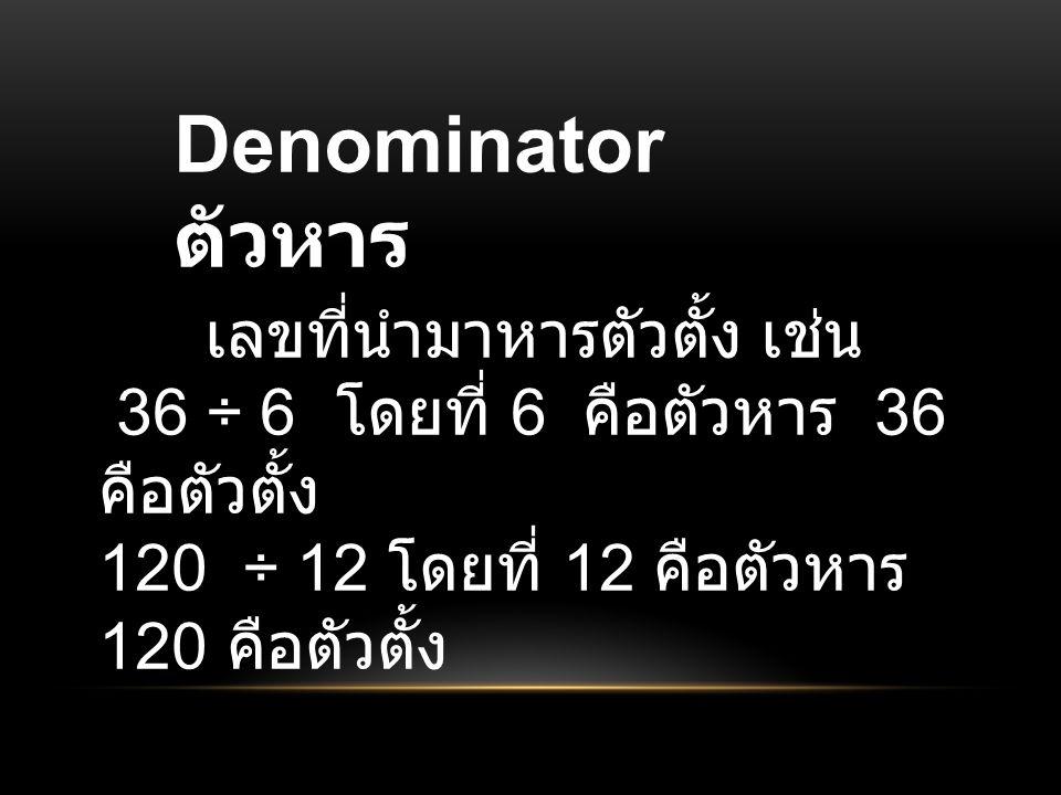 Denominator ตัวหาร เลขที่นำมาหารตัวตั้ง เช่น 36 ÷ 6 โดยที่ 6 คือตัวหาร 36 คือตัวตั้ง 120 ÷ 12 โดยที่ 12 คือตัวหาร 120 คือตัวตั้ง