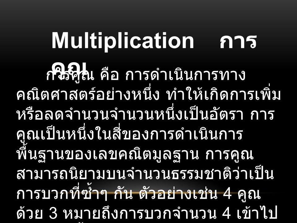 Multiplication การ คูณ การคูณ คือ การดำเนินการทาง คณิตศาสตร์อย่างหนึ่ง ทำให้เกิดการเพิ่ม หรือลดจำนวนจำนวนหนึ่งเป็นอัตรา การ คูณเป็นหนึ่งในสี่ของการดำเนินการ พื้นฐานของเลขคณิตมูลฐาน การคูณ สามารถนิยามบนจำนวนธรรมชาติว่าเป็น การบวกที่ซ้ำๆ กัน ตัวอย่างเช่น 4 คูณ ด้วย 3 หมายถึงการบวกจำนวน 4 เข้าไป 3 ชุด ดังนี้ 4 + 4 + 4 = 12