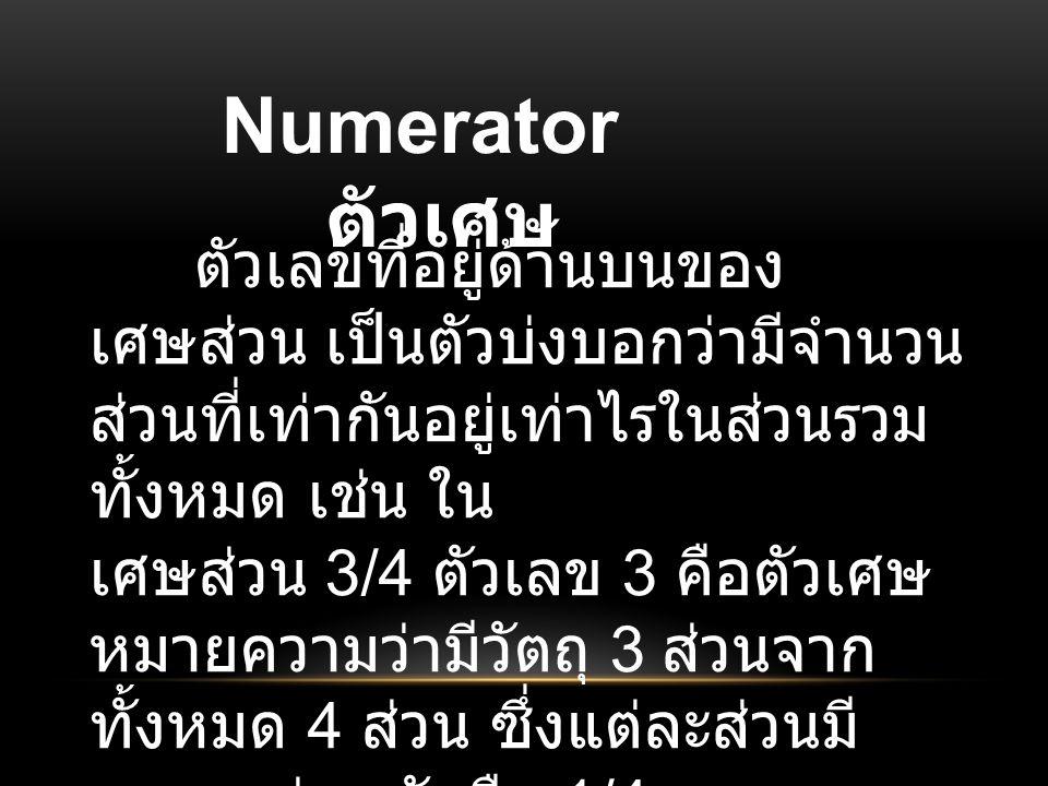 Numerator ตัวเศษ ตัวเลขที่อยู่ด้านบนของ เศษส่วน เป็นตัวบ่งบอกว่ามีจำนวน ส่วนที่เท่ากันอยู่เท่าไรในส่วนรวม ทั้งหมด เช่น ใน เศษส่วน 3/4 ตัวเลข 3 คือตัวเศษ หมายความว่ามีวัตถุ 3 ส่วนจาก ทั้งหมด 4 ส่วน ซึ่งแต่ละส่วนมี ขนาดเท่าๆ กันคือ 1/4