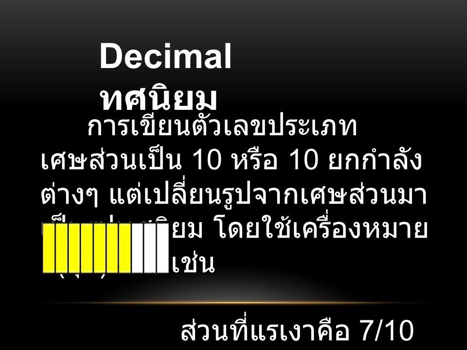 Decimal ทศนิยม การเขียนตัวเลขประเภท เศษส่วนเป็น 10 หรือ 10 ยกกำลัง ต่างๆ แต่เปลี่ยนรูปจากเศษส่วนมา เป็นรูปทศนิยม โดยใช้เครื่องหมาย. ( จุด ) แทน เช่น ส