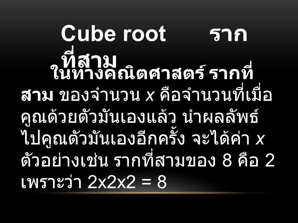 Cube root ราก ที่สาม ในทางคณิตศาสตร์ รากที่ สาม ของจำนวน x คือจำนวนที่เมื่อ คูณด้วยตัวมันเองแล้ว นำผลลัพธ์ ไปคูณตัวมันเองอีกครั้ง จะได้ค่า x ตัวอย่างเช่น รากที่สามของ 8 คือ 2 เพราะว่า 2x2x2 = 8