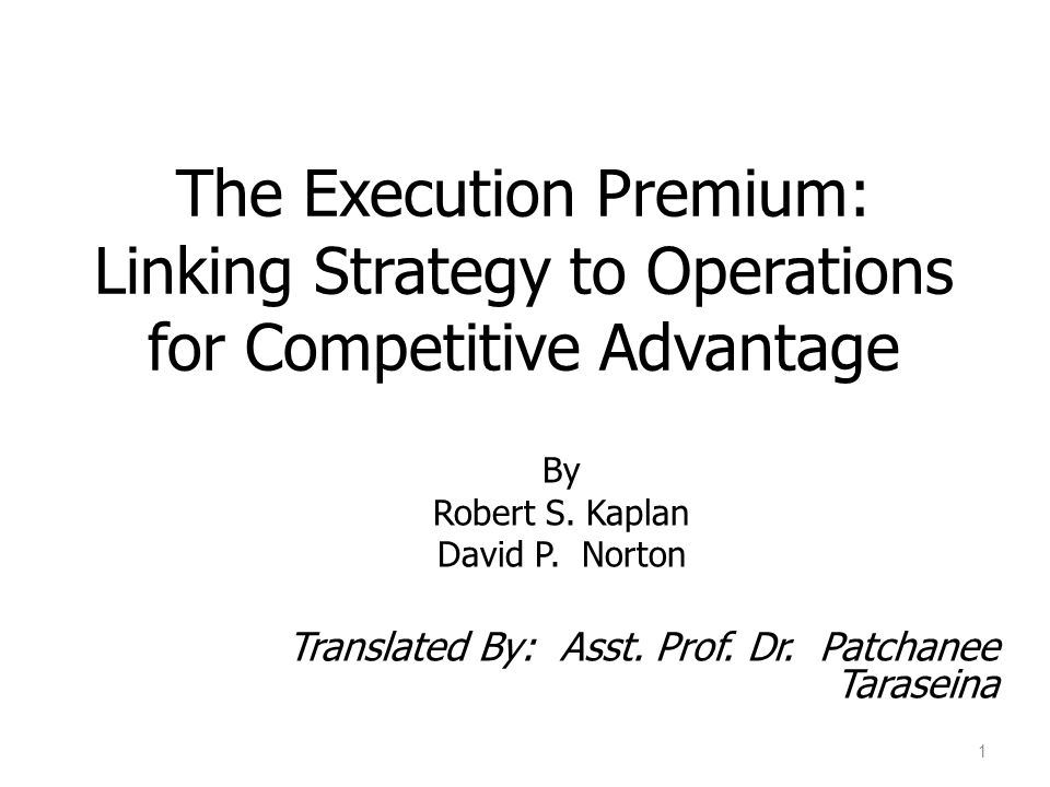 The Execution Premium: Linking Strategy to Operations for Competitive Advantage By Robert S. Kaplan David P. Norton Translated By: Asst. Prof. Dr. Pat