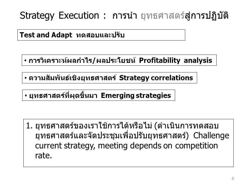 Test and Adapt ทดสอบและปรับ • การวิเคราะห์ผลกำไร/ผลประโยชน์ Profitability analysis • ความสัมพันธ์เชิงยุทธศาสตร์ Strategy correlations • ยุทธศาสตร์ที่ผ