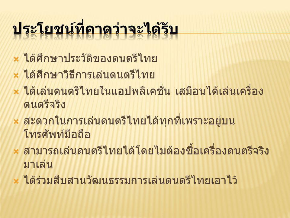  ได้ศึกษาประวัติของดนตรีไทย  ได้ศึกษาวิธีการเล่นดนตรีไทย  ได้เล่นดนตรีไทยในแอปพลิเคชั่น เสมือนได้เล่นเครื่อง ดนตรีจริง  สะดวกในการเล่นดนตรีไทยได้ทุกที่เพราะอยู่บน โทรศัพท์มือถือ  สามารถเล่นดนตรีไทยได้โดยไม่ต้องซื้อเครื่องดนตรีจริง มาเล่น  ได้ร่วมสืบสานวัฒนธรรมการเล่นดนตรีไทยเอาไว้