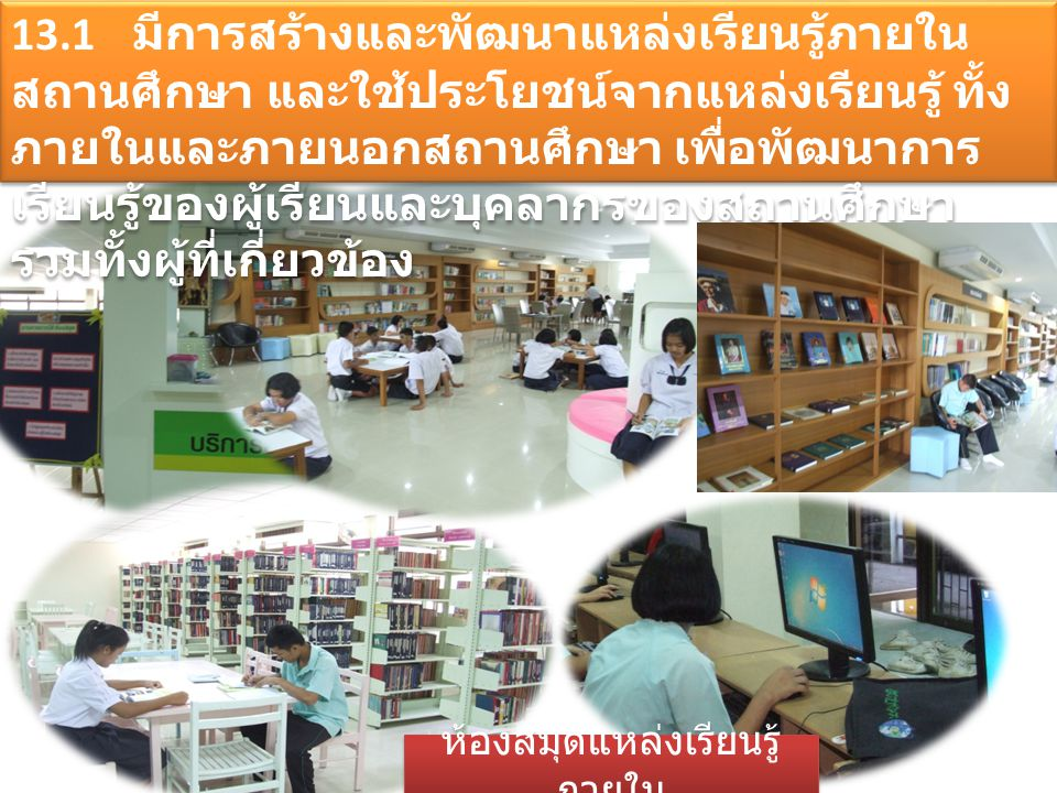 13.1 มีการสร้างและพัฒนาแหล่งเรียนรู้ภายใน สถานศึกษา และใช้ประโยชน์จากแหล่งเรียนรู้ ทั้ง ภายในและภายนอกสถานศึกษา เพื่อพัฒนาการ เรียนรู้ของผู้เรียนและบุ
