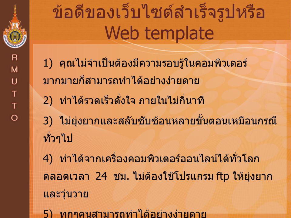 ข้อดีของเว็บไซต์สำเร็จรูปหรือ Web template 1) คุณไม่จำเป็นต้องมีความรอบรู้ในคอมพิวเตอร์ มากมายก็สามารถทำได้อย่างง่ายดาย 2) ทำได้รวดเร็วดั่งใจ ภายในไม่กี่นาที 3) ไม่ยุ่งยากและสลับซับซ้อนหลายขั้นตอนเหมือนกรณี ทั่วๆไป 4) ทำได้จากเครื่องคอมพิวเตอร์ออนไลน์ได้ทั่วโลก ตลอดเวลา 24 ชม.