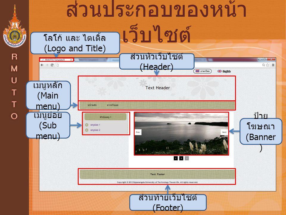 ส่วนประกอบของหน้า เว็บไซต์ โลโก้ และ ไตเติ้ล (Logo and Title) ส่วนหัวเว็บไซต์ (Header) ส่วนท้ายเว็บไซต์ (Footer) เมนูหลัก (Main menu) เมนูย่อย (Sub menu) ป้าย โฆษณา (Banner )