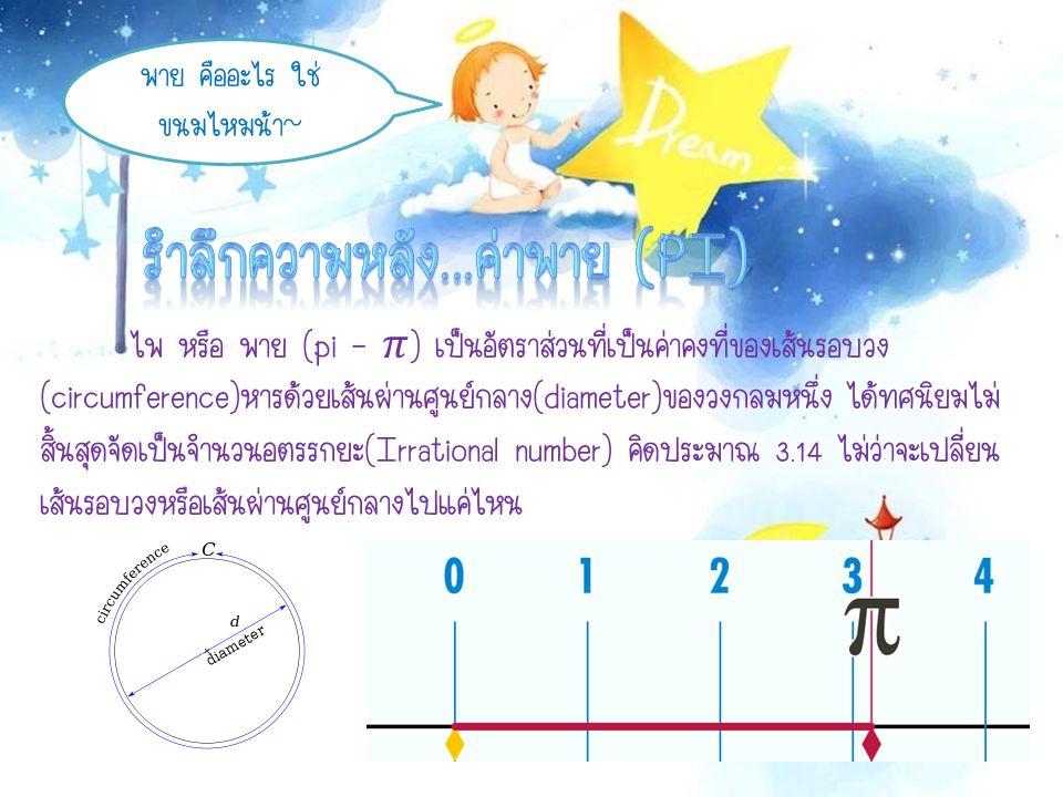เป็นสัญลักษณ์ที่ William James ใช้ในครั้งแรกในปีพ.ศ.2249 เพื่อบอกอัตราส่วนความ ยาวของเส้นรอบวงกับเส้นผ่านศูนย์กลางวงกลมนั้น ต่อมา Leonard Euler นักคณิตศาสตร์ชาวสวิสใช้สัญลักษณ์นี้อีกครั้งในกรากำหนด อัตราส่วนดังกล่าว ในปีพ.ศ.2280 จึงเป็นเหตุให้นักคณิตศาสตร์ทั่วโลกได้ใช้ค่าพายตามเป็น ต้นมา แต่ !!.
