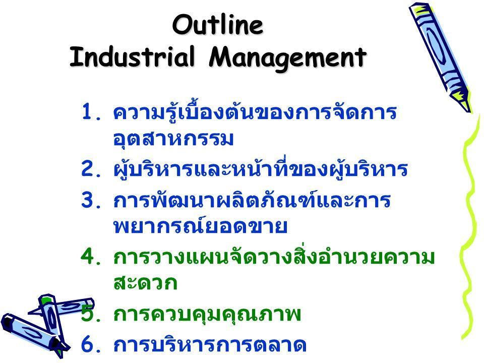 Outline Industrial Management 1. ความรู้เบื้องต้นของการจัดการ อุตสาหกรรม 2. ผู้บริหารและหน้าที่ของผู้บริหาร 3. การพัฒนาผลิตภัณฑ์และการ พยากรณ์ยอดขาย 4