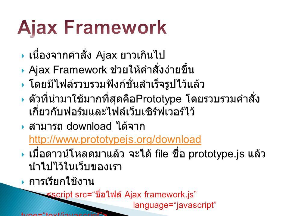  เนื่องจากคำสั่ง Ajax ยาวเกินไป  Ajax Framework ช่วยให้คำสั่งง่ายขึ้น  โดยมีไฟล์รวบรวมฟังก์ชั่นสำเร็จรูปไว้แล้ว  ตัวที่นำมาใช้มากที่สุดคือ Prototy