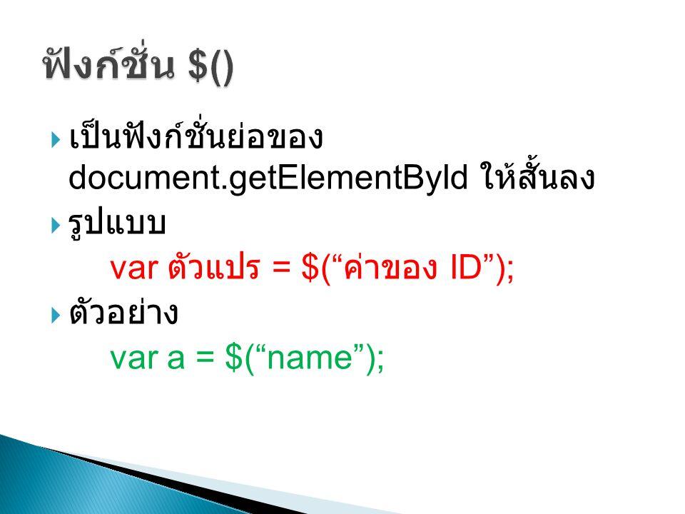 """ เป็นฟังก์ชั่นย่อของ document.getElementById ให้สั้นลง  รูปแบบ var ตัวแปร = $("""" ค่าของ ID"""");  ตัวอย่าง var a = $(""""name"""");"""