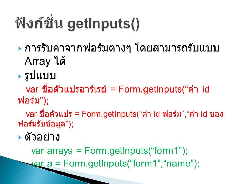 """ การรับค่าจากฟอร์มต่างๆ โดยสามารถรับแบบ Array ได้  รูปแบบ var ชื่อตัวแปรอาร์เรย์ = Form.getInputs("""" ค่า id ฟอร์ม """"); var ชื่อตัวแปร = Form.getInputs"""