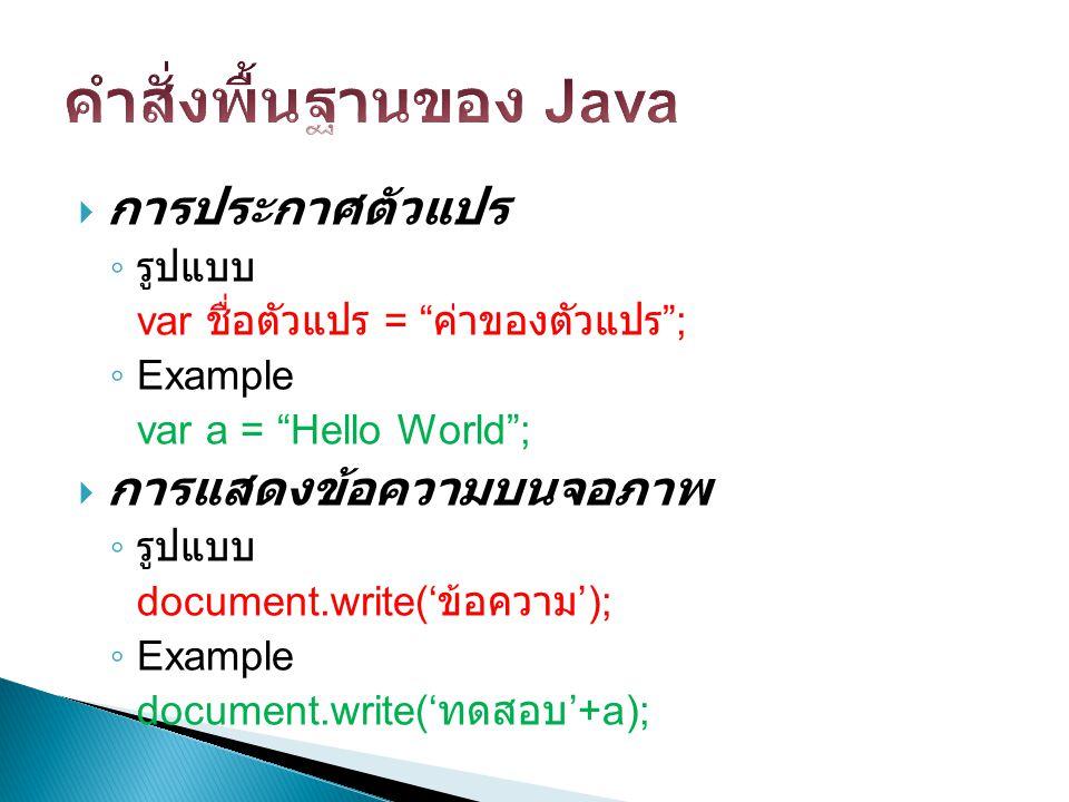 """ การประกาศตัวแปร ◦ รูปแบบ var ชื่อตัวแปร = """" ค่าของตัวแปร """"; ◦ Example var a = """"Hello World"""";  การแสดงข้อความบนจอภาพ ◦ รูปแบบ document.write(' ข้อคว"""