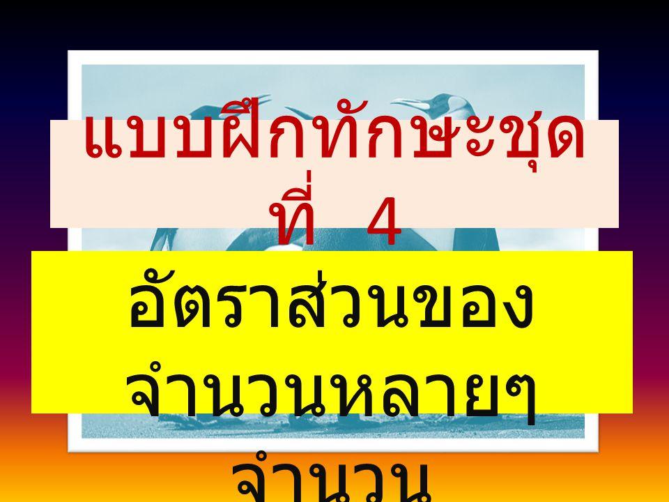 4.A : B = 2 : 3 B : C = 4 : 5 C : D = 15 : 21 จงหาอัตราส่วน A : B : C : D วิธีทำ A : B = 2 : 3 = 2  4 : 3  4 = 8 : 12 B : C = 4 : 5 = 4  3 : 5  3 = 12 : 15 C : D = 15 : 21 = 15 : 21 ดังนั้น A : B : C : D = 8 : 12 : 15 : 21