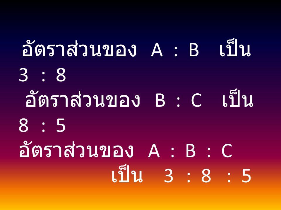 อัตราส่วนของ A : B เป็น 3 : 8 อัตราส่วนของ B : C เป็น 8 : 5 อัตราส่วนของ A : B : C เป็น 3 : 8 : 5