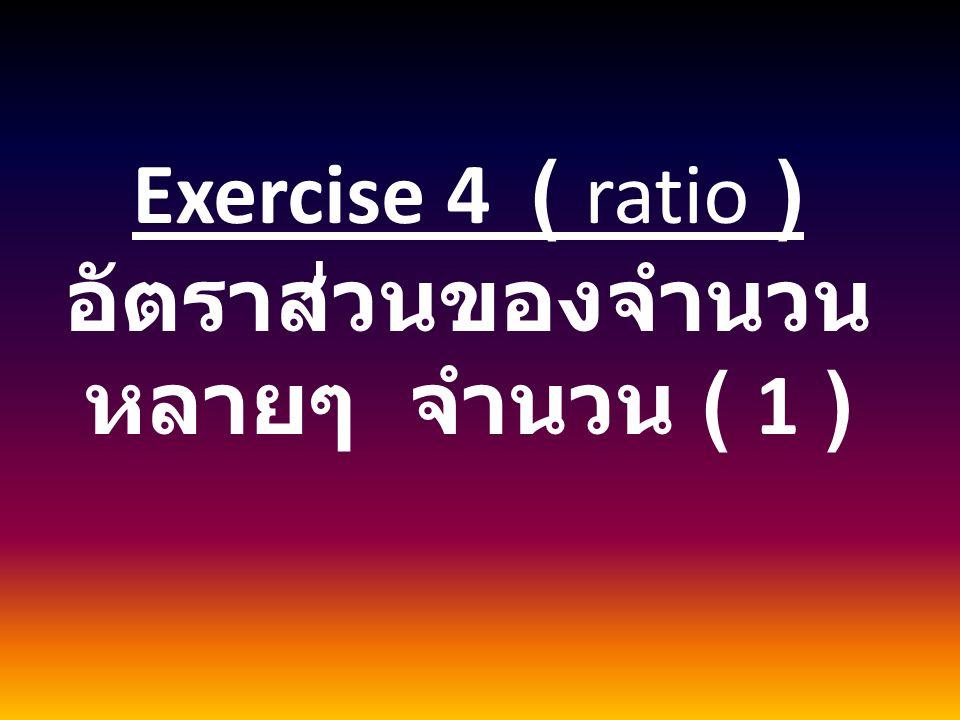 Exercise 4 ( ratio ) อัตราส่วนของจำนวน หลายๆ จำนวน ( 1 )