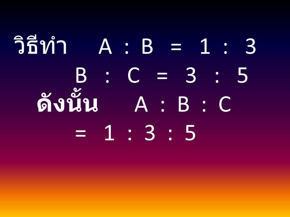 วิธีทำ A : B = 1 : 3 B : C = 3 : 5 ดังนั้น A : B : C = 1 : 3 : 5