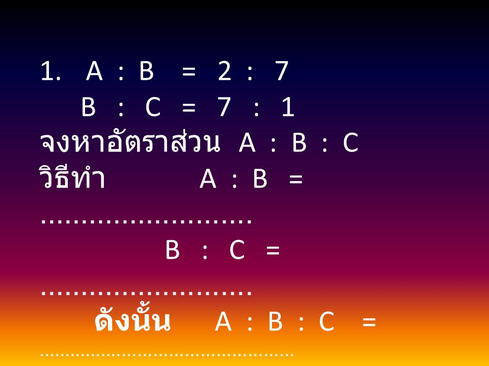 1. A : B = 2 : 7 B : C = 7 : 1 จงหาอัตราส่วน A : B : C วิธีทำ A : B =.......................... B : C =.......................... ดังนั้น A : B : C =.