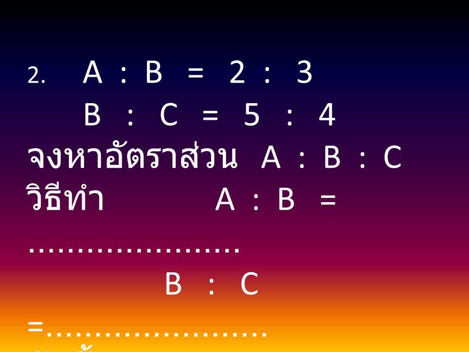 2. A : B = 2 : 3 B : C = 5 : 4 จงหาอัตราส่วน A : B : C วิธีทำ A : B =...................... B : C =....................... ดังนั้น A : B : C =........