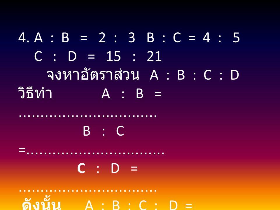 4.A : B = 2 : 3 B : C = 4 : 5 C : D = 15 : 21 จงหาอัตราส่วน A : B : C : D วิธีทำ A : B =................................ B : C =......................