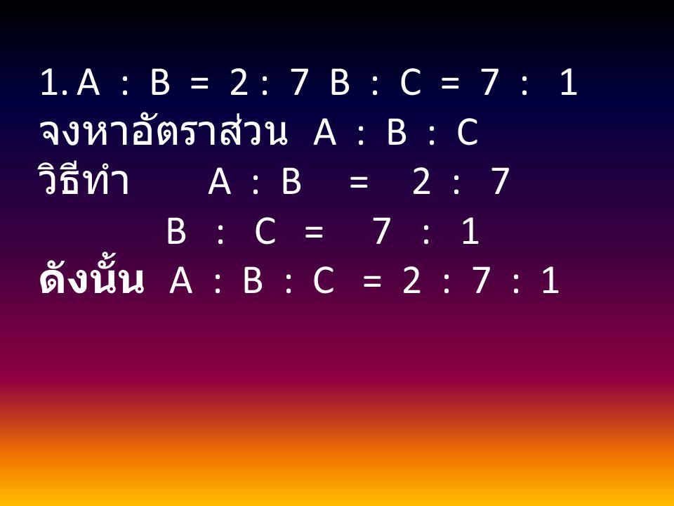 1.A : B = 2 : 7 B : C = 7 : 1 จงหาอัตราส่วน A : B : C วิธีทำ A : B = 2 : 7 B : C = 7 : 1 ดังนั้น A : B : C = 2 : 7 : 1