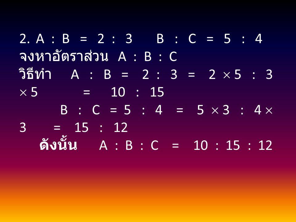 2.A : B = 2 : 3 B : C = 5 : 4 จงหาอัตราส่วน A : B : C วิธีทำ A : B = 2 : 3 = 2  5 : 3  5 = 10 : 15 B : C = 5 : 4 = 5  3 : 4  3 = 15 : 12 ดังนั้น A