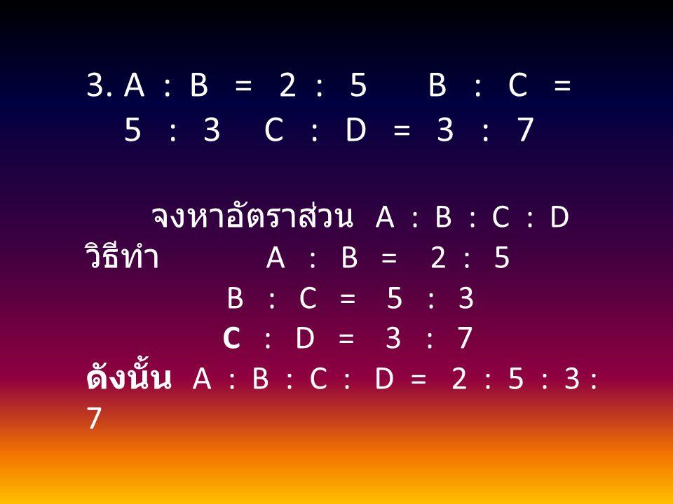 3.A : B = 2 : 5 B : C = 5 : 3 C : D = 3 : 7 จงหาอัตราส่วน A : B : C : D วิธีทำ A : B = 2 : 5 B : C = 5 : 3 C : D = 3 : 7 ดังนั้น A : B : C : D = 2 : 5