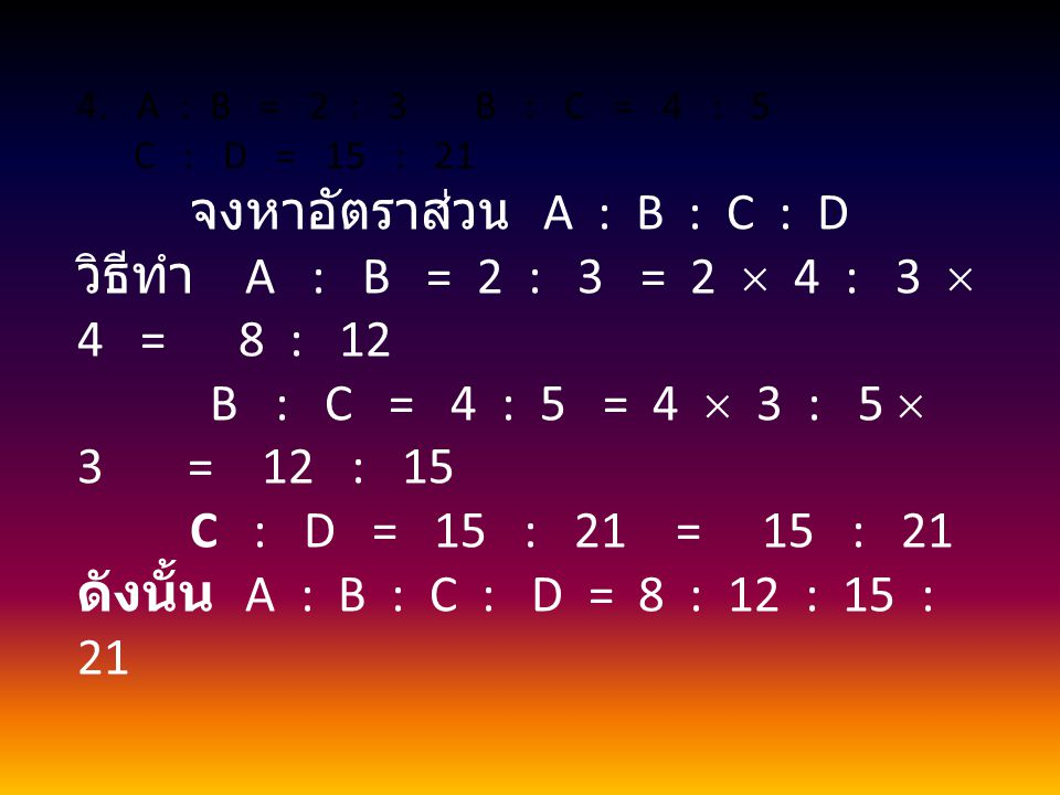 4.A : B = 2 : 3 B : C = 4 : 5 C : D = 15 : 21 จงหาอัตราส่วน A : B : C : D วิธีทำ A : B = 2 : 3 = 2  4 : 3  4 = 8 : 12 B : C = 4 : 5 = 4  3 : 5  3