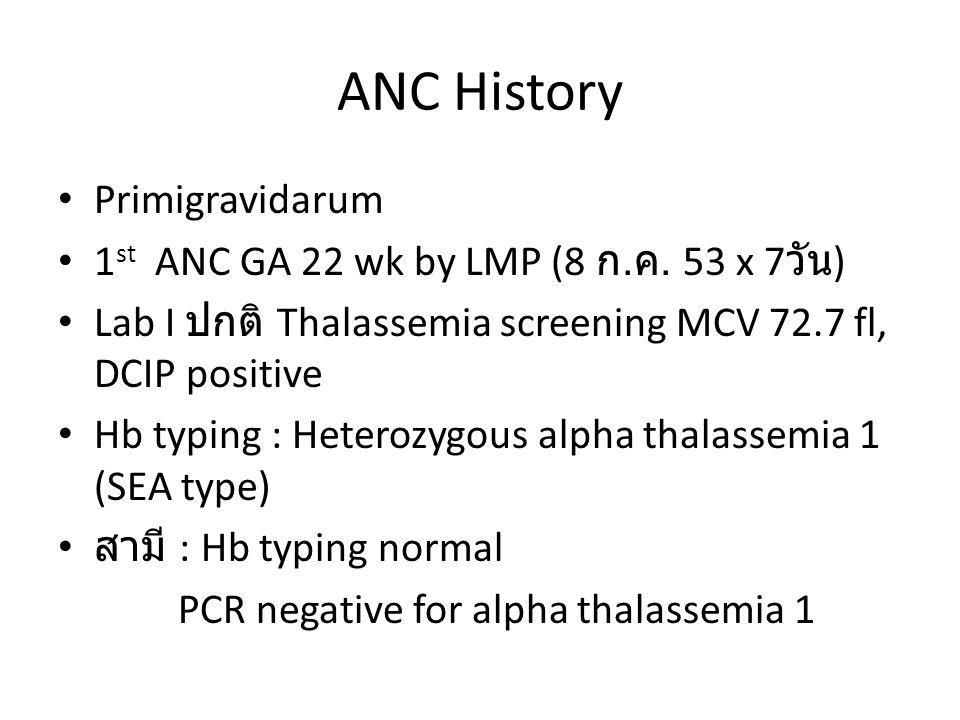 ANC History • Primigravidarum • 1 st ANC GA 22 wk by LMP (8 ก. ค. 53 x 7 วัน ) • Lab I ปกติ Thalassemia screening MCV 72.7 fl, DCIP positive • Hb typi