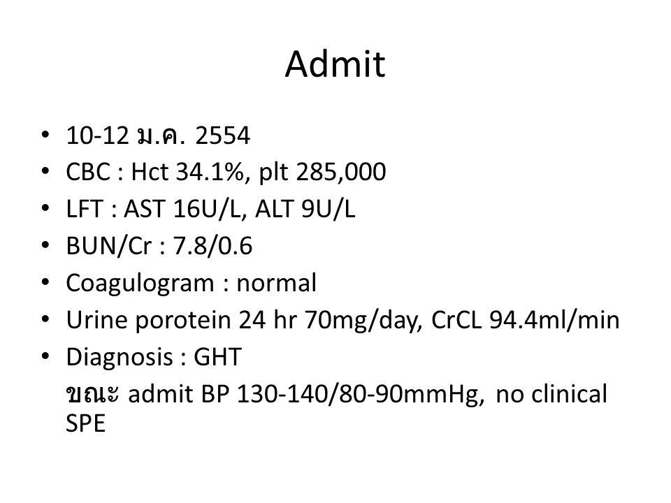 Admit • 10-12 ม. ค. 2554 • CBC : Hct 34.1%, plt 285,000 • LFT : AST 16U/L, ALT 9U/L • BUN/Cr : 7.8/0.6 • Coagulogram : normal • Urine porotein 24 hr 7
