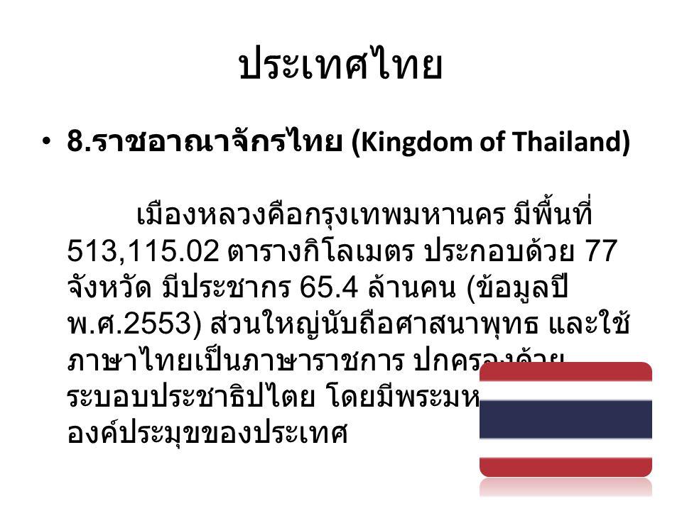 ประเทศไทย • 8. ราชอาณาจักรไทย (Kingdom of Thailand) เมืองหลวงคือกรุงเทพมหานคร มีพื้นที่ 513,115.02 ตารางกิโลเมตร ประกอบด้วย 77 จังหวัด มีประชากร 65.4