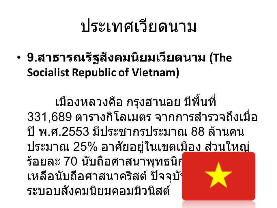 ประเทศเวียดนาม • 9. สาธารณรัฐสังคมนิยมเวียดนาม (The Socialist Republic of Vietnam) เมืองหลวงคือ กรุงฮานอย มีพื้นที่ 331,689 ตารางกิโลเมตร จากการสำรวจถ