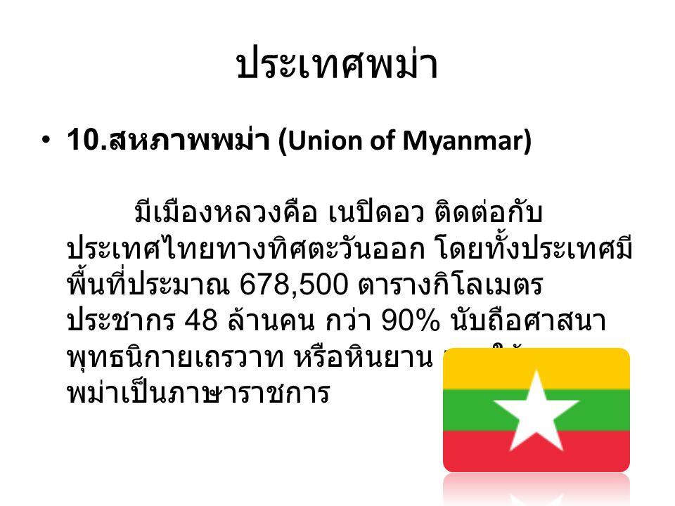ประเทศพม่า • 10. สหภาพพม่า (Union of Myanmar) มีเมืองหลวงคือ เนปิดอว ติดต่อกับ ประเทศไทยทางทิศตะวันออก โดยทั้งประเทศมี พื้นที่ประมาณ 678,500 ตารางกิโล