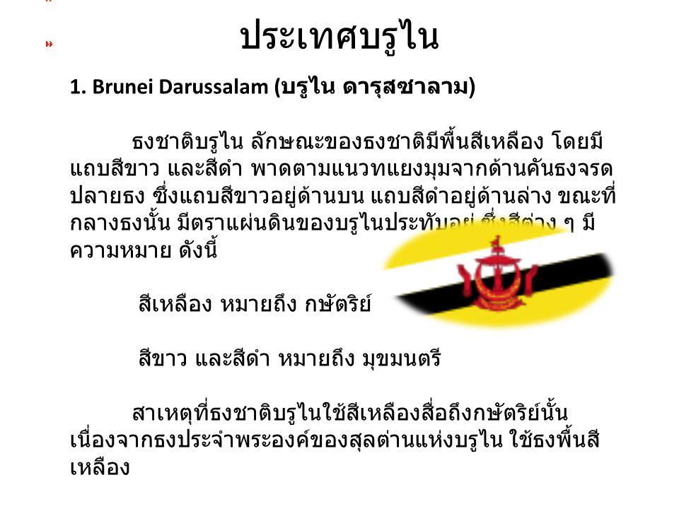 ประเทศบรูไน 1. Brunei Darussalam ( บรูไน ดารุสซาลาม ) ธงชาติบรูไน ลักษณะของธงชาติมีพื้นสีเหลือง โดยมี แถบสีขาว และสีดำ พาดตามแนวทแยงมุมจากด้านคันธงจรด