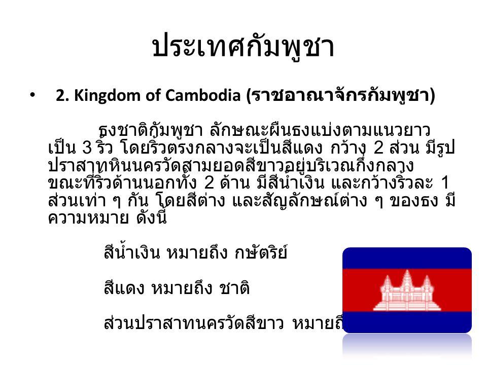 ประเทศกัมพูชา • 2. Kingdom of Cambodia ( ราชอาณาจักรกัมพูชา ) ธงชาติกัมพูชา ลักษณะผืนธงแบ่งตามแนวยาว เป็น 3 ริ้ว โดยริ้วตรงกลางจะเป็นสีแดง กว้าง 2 ส่ว