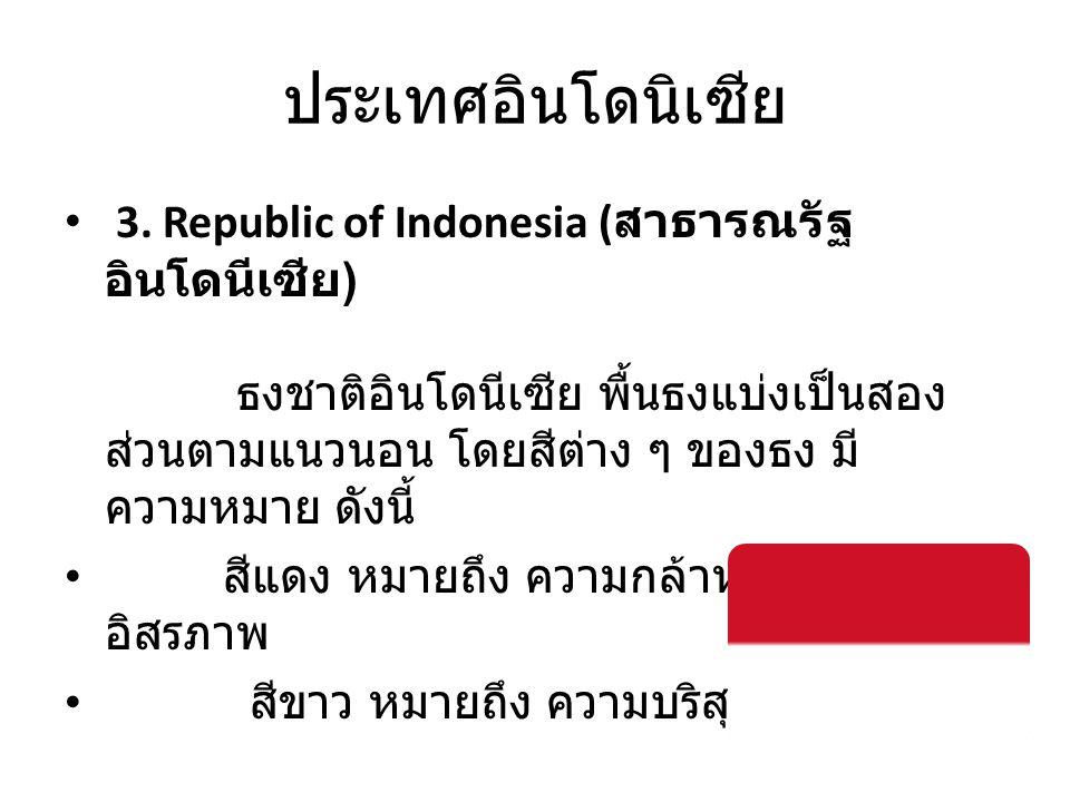ประเทศอินโดนิเซีย • 3. Republic of Indonesia ( สาธารณรัฐ อินโดนีเซีย ) ธงชาติอินโดนีเซีย พื้นธงแบ่งเป็นสอง ส่วนตามแนวนอน โดยสีต่าง ๆ ของธง มี ความหมาย