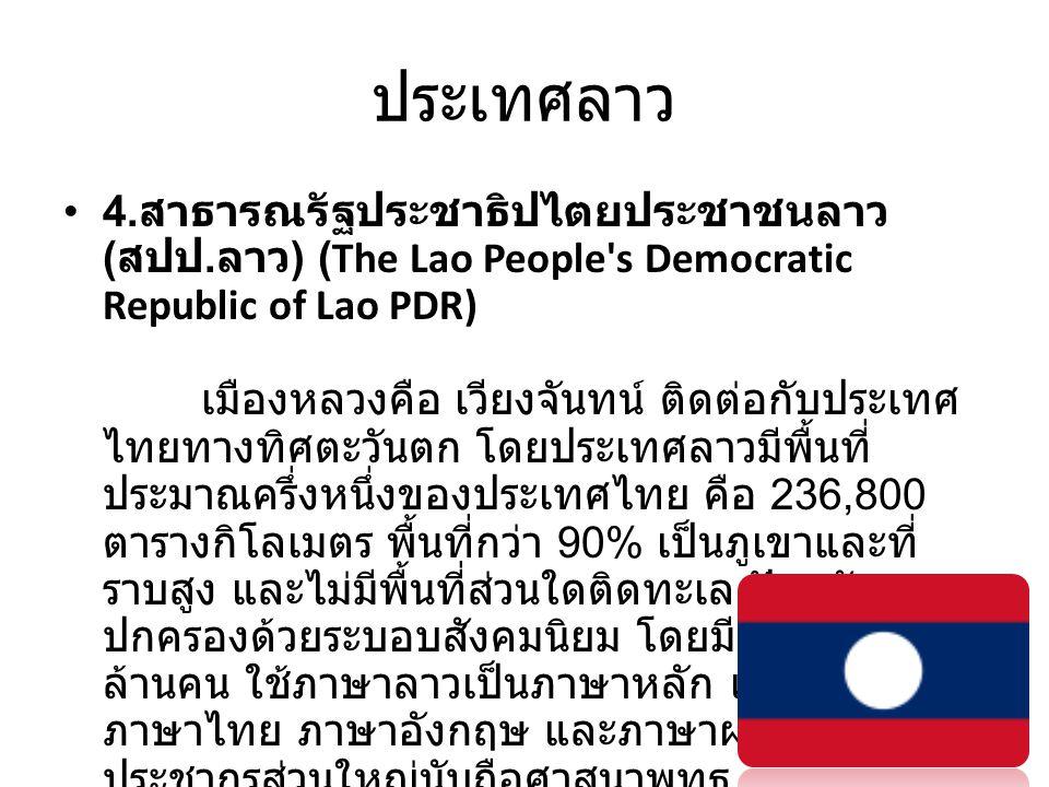ประเทศลาว • 4. สาธารณรัฐประชาธิปไตยประชาชนลาว ( สปป. ลาว ) (The Lao People's Democratic Republic of Lao PDR) เมืองหลวงคือ เวียงจันทน์ ติดต่อกับประเทศ