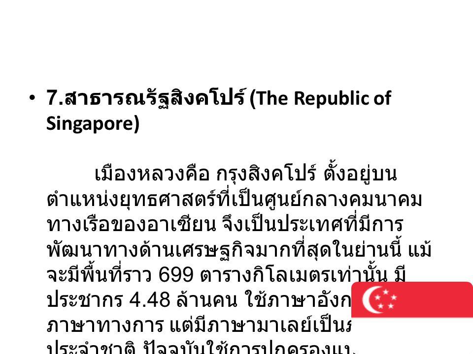 • 7. สาธารณรัฐสิงคโปร์ (The Republic of Singapore) เมืองหลวงคือ กรุงสิงคโปร์ ตั้งอยู่บน ตำแหน่งยุทธศาสตร์ที่เป็นศูนย์กลางคมนาคม ทางเรือของอาเซียน จึงเ