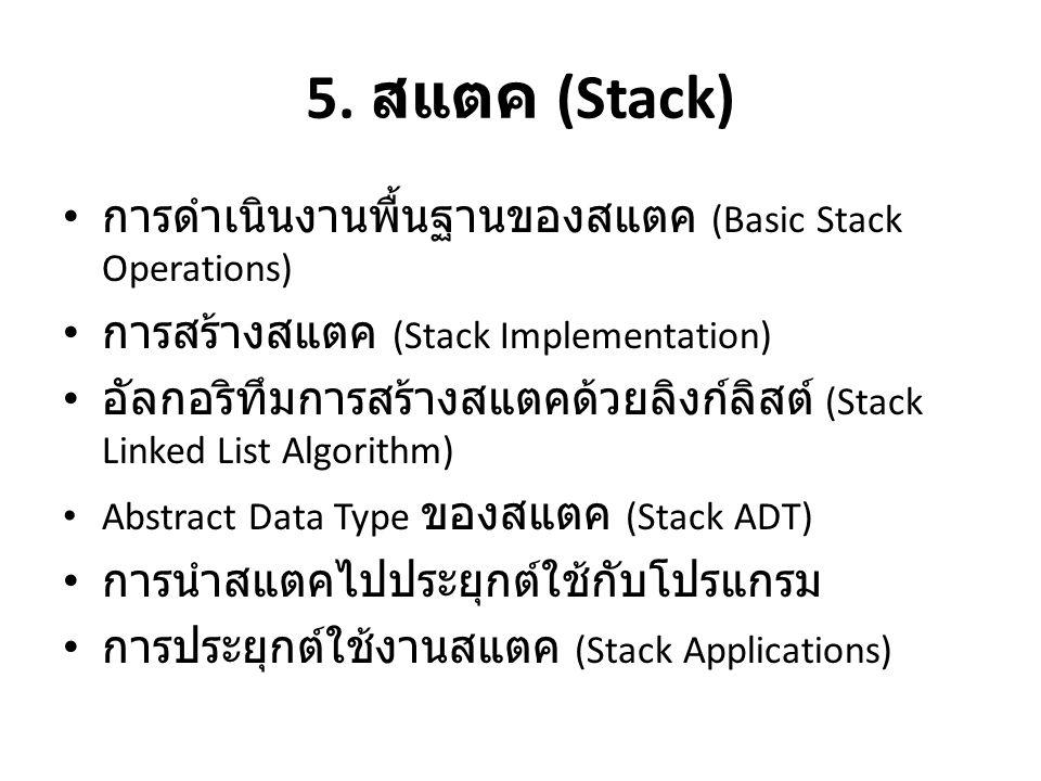 5. สแตค (Stack) • การดำเนินงานพื้นฐานของสแตค (Basic Stack Operations) • การสร้างสแตค (Stack Implementation) • อัลกอริทึมการสร้างสแตคด้วยลิงก์ลิสต์ (St