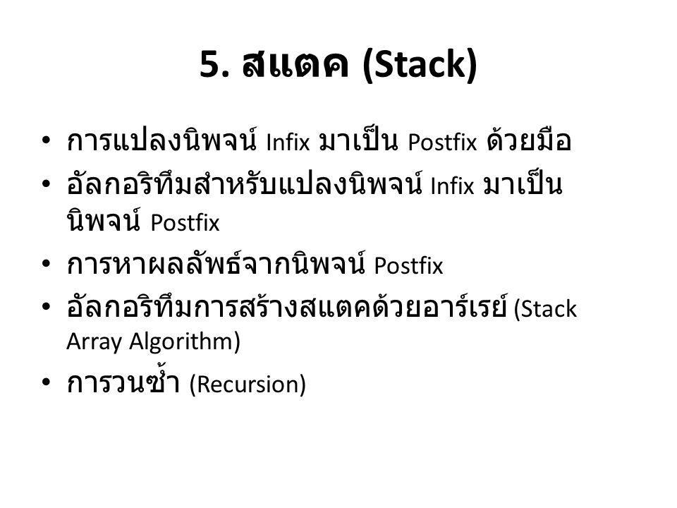 5. สแตค (Stack) • การแปลงนิพจน์ Infix มาเป็น Postfix ด้วยมือ • อัลกอริทึมสำหรับแปลงนิพจน์ Infix มาเป็น นิพจน์ Postfix • การหาผลลัพธ์จากนิพจน์ Postfix