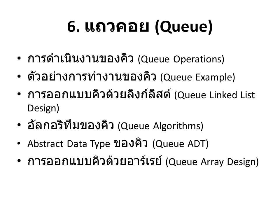 6. แถวคอย (Queue) • การดำเนินงานของคิว (Queue Operations) • ตัวอย่างการทำงานของคิว (Queue Example) • การออกแบบคิวด้วยลิงก์ลิสต์ (Queue Linked List Des