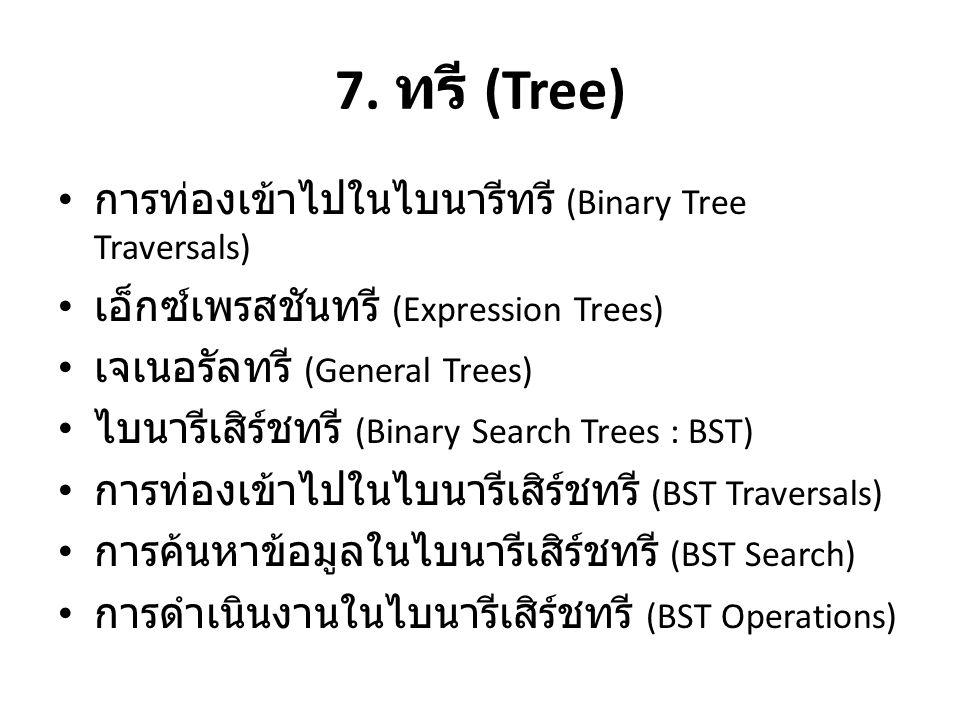 7. ทรี (Tree) • การท่องเข้าไปในไบนารีทรี (Binary Tree Traversals) • เอ็กซ์เพรสชันทรี (Expression Trees) • เจเนอรัลทรี (General Trees) • ไบนารีเสิร์ชทร