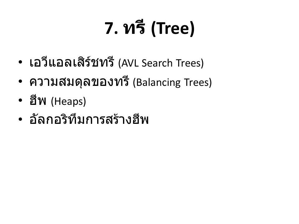 7. ทรี (Tree) • เอวีแอลเสิร์ชทรี (AVL Search Trees) • ความสมดุลของทรี (Balancing Trees) • ฮีพ (Heaps) • อัลกอริทึมการสร้างฮีพ