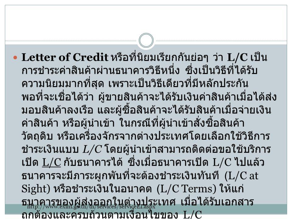  Letter of Credit หรือที่นิยมเรียกกันย่อๆ ว่า L/C เป็น การชำระค่าสินค้าผ่านธนาคารวิธีหนึ่ง ซึ่งเป็นวิธีที่ได้รับ ความนิยมมากที่สุด เพราะเป็นวิธีเดียว