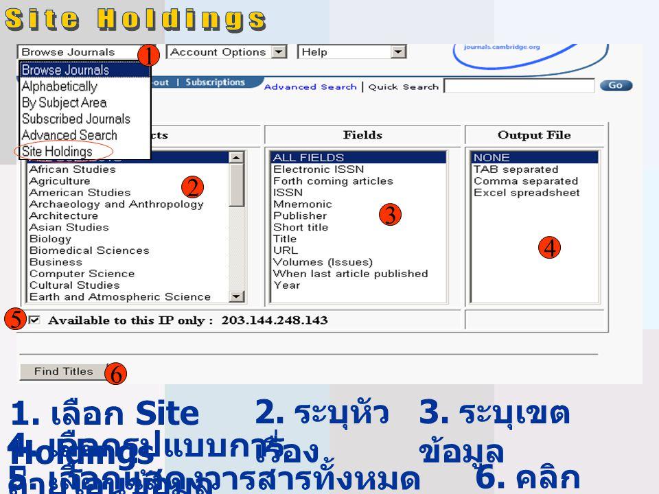 1 1. เลือก Site Holdings 2 2. ระบุหัว เรื่อง 3 4 5 3. ระบุเขต ข้อมูล 4. เลือกรูปแบบการ ถ่ายโอนข้อมูล 6 5. เลือกแสดงวารสารทั้งหมด หรือเฉพาะที่ให้บริการ